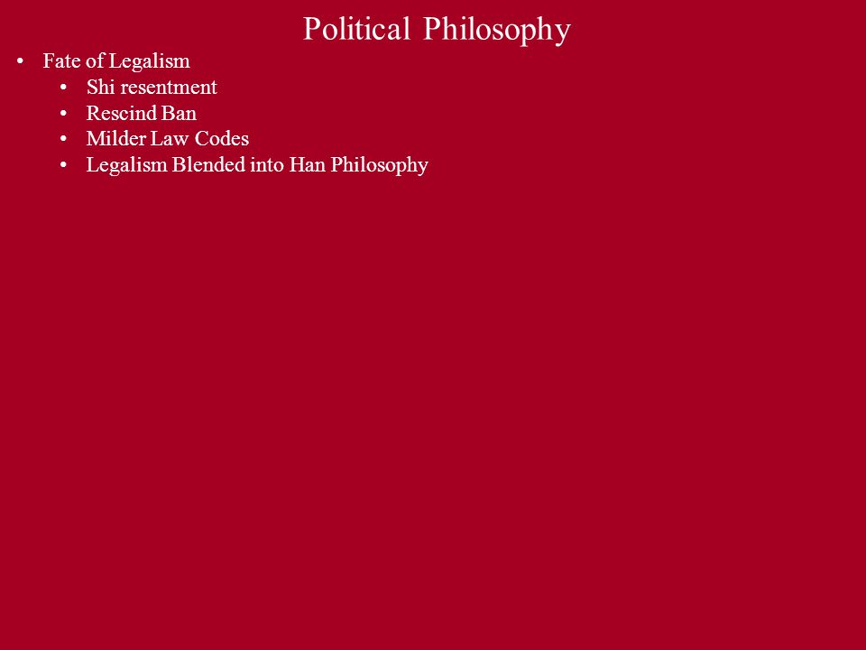 Political Philosophy Fate of Legalism Shi resentment Rescind Ban Milder Law Codes Legalism Blended into Han Philosophy Rise of Confucianism By end of 2 nd BCE Scholar-Gentry/Confucian Texts Service, Obedience, Moral Exemplar Shortcomings of Ruler