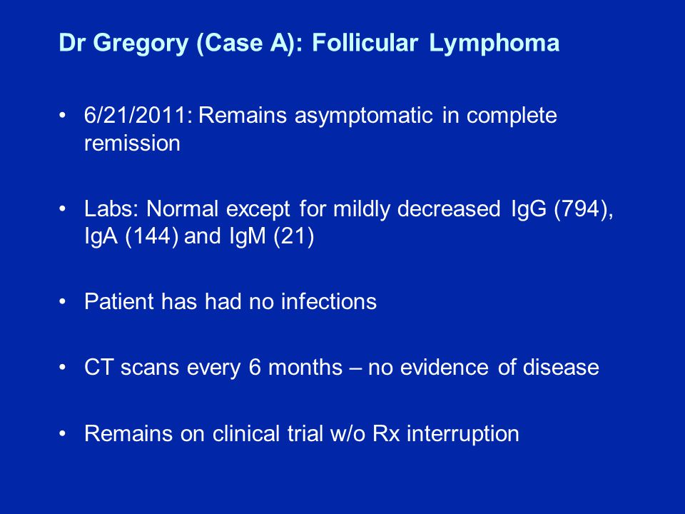 Dr Gregory (Case A): Follicular Lymphoma 6/21/2011: Remains asymptomatic in complete remission Labs: Normal except for mildly decreased IgG (794), IgA (144) and IgM (21) Patient has had no infections CT scans every 6 months – no evidence of disease Remains on clinical trial w/o Rx interruption
