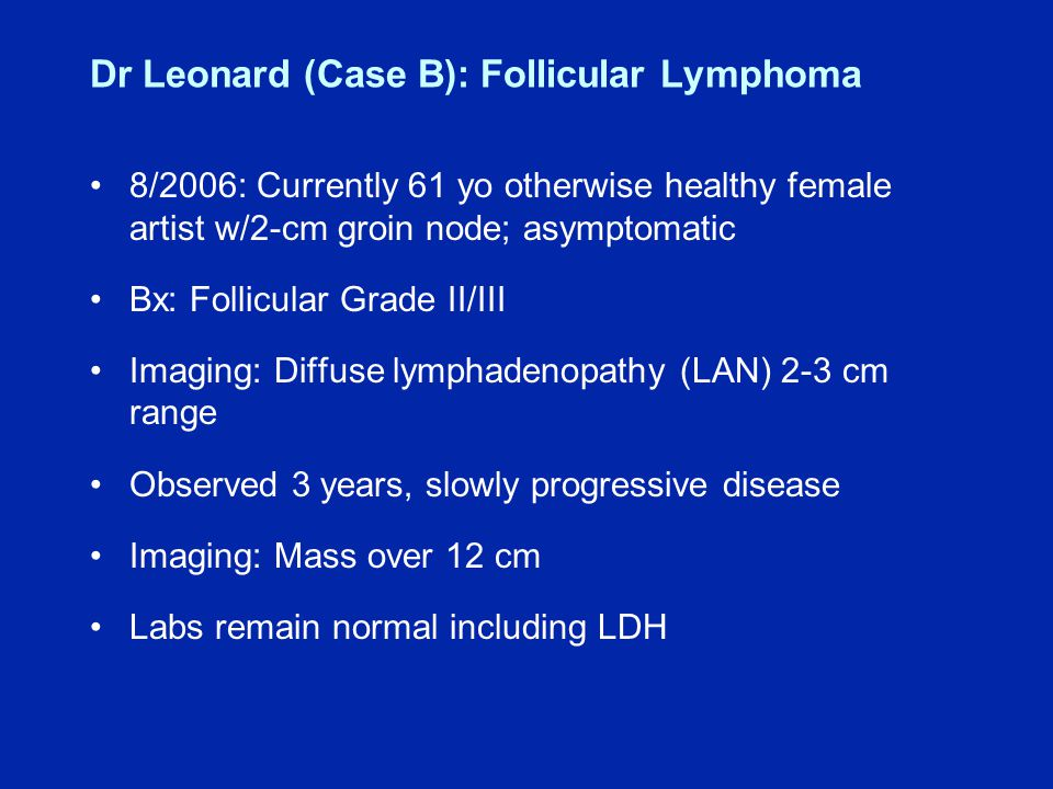 Dr Leonard (Case B): Follicular Lymphoma 8/2006: Currently 61 yo otherwise healthy female artist w/2-cm groin node; asymptomatic Bx: Follicular Grade II/III Imaging: Diffuse lymphadenopathy (LAN) 2-3 cm range Observed 3 years, slowly progressive disease Imaging: Mass over 12 cm Labs remain normal including LDH