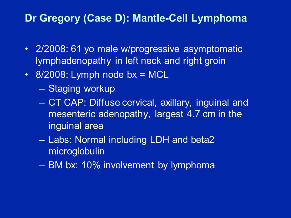 Dr Gregory (Case D): Mantle-Cell Lymphoma 2/2008: 61 yo male w/progressive asymptomatic lymphadenopathy in left neck and right groin 8/2008: Lymph node bx = MCL –Staging workup –CT CAP: Diffuse cervical, axillary, inguinal and mesenteric adenopathy, largest 4.7 cm in the inguinal area –Labs: Normal including LDH and beta2 microglobulin –BM bx: 10% involvement by lymphoma