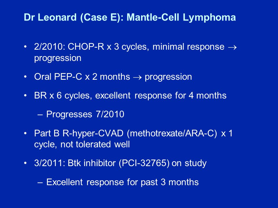Dr Leonard (Case E): Mantle-Cell Lymphoma 2/2010: CHOP-R x 3 cycles, minimal response  progression Oral PEP-C x 2 months  progression BR x 6 cycles, excellent response for 4 months –Progresses 7/2010 Part B R-hyper-CVAD (methotrexate/ARA-C) x 1 cycle, not tolerated well 3/2011: Btk inhibitor (PCI-32765) on study –Excellent response for past 3 months