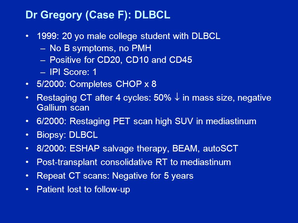 Dr Gregory (Case F): DLBCL 1999: 20 yo male college student with DLBCL –No B symptoms, no PMH –Positive for CD20, CD10 and CD45 –IPI Score: 1 5/2000: Completes CHOP x 8 Restaging CT after 4 cycles: 50%  in mass size, negative Gallium scan 6/2000: Restaging PET scan high SUV in mediastinum Biopsy: DLBCL 8/2000: ESHAP salvage therapy, BEAM, autoSCT Post-transplant consolidative RT to mediastinum Repeat CT scans: Negative for 5 years Patient lost to follow-up