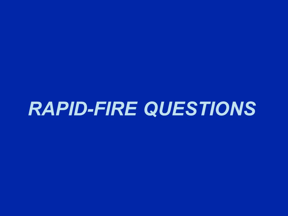 RAPID-FIRE QUESTIONS