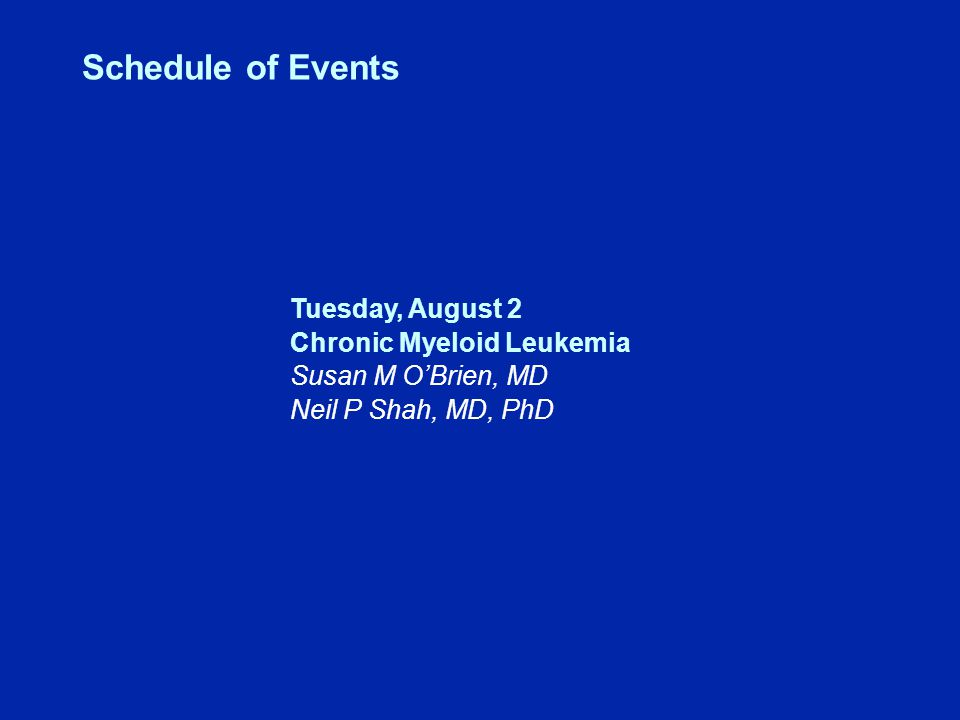Schedule of Events Tuesday, August 2 Chronic Myeloid Leukemia Susan M O'Brien, MD Neil P Shah, MD, PhD