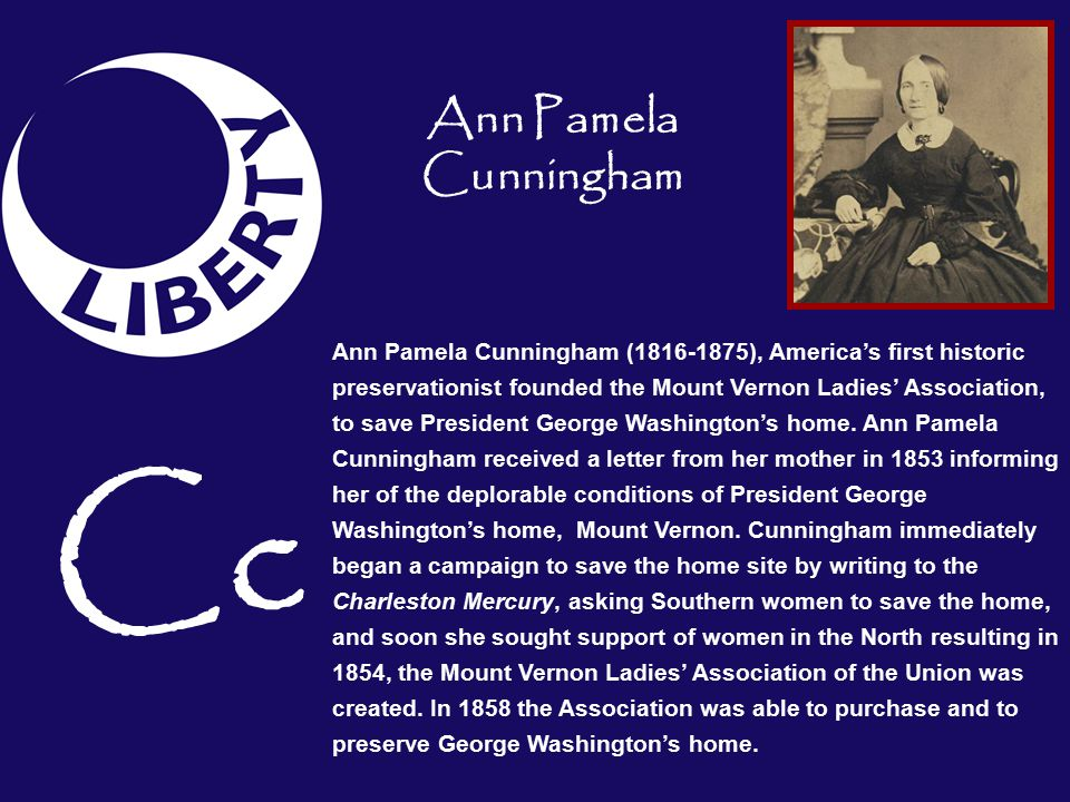 Ann Pamela Cunningham (1816-1875), America's first historic preservationist founded the Mount Vernon Ladies' Association, to save President George Washington's home.