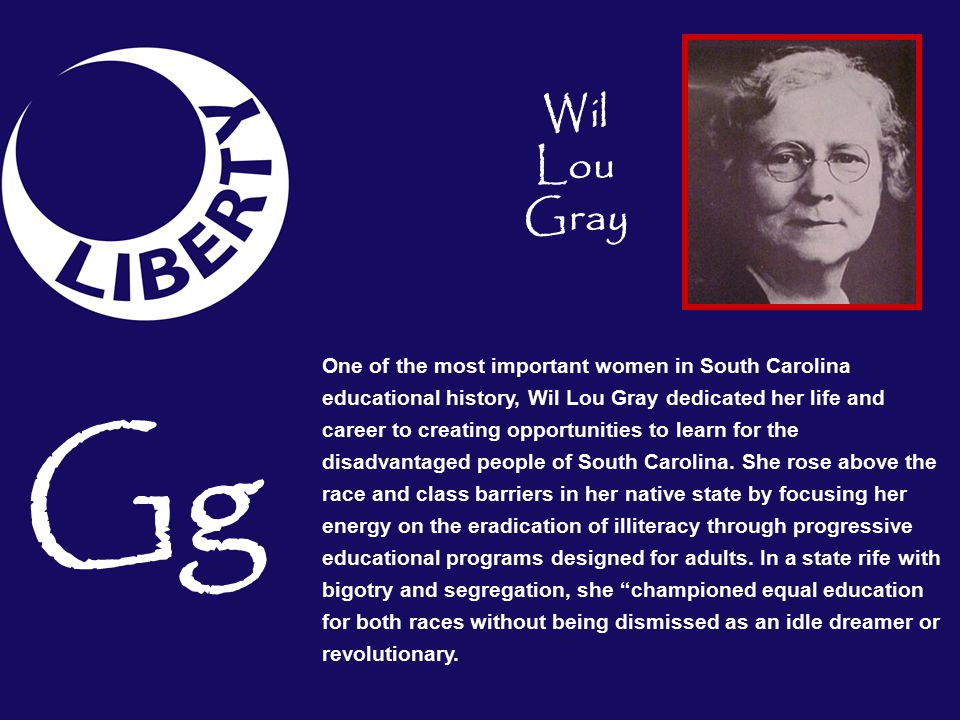 One of the most important women in South Carolina educational history, Wil Lou Gray dedicated her life and career to creating opportunities to learn for the disadvantaged people of South Carolina.