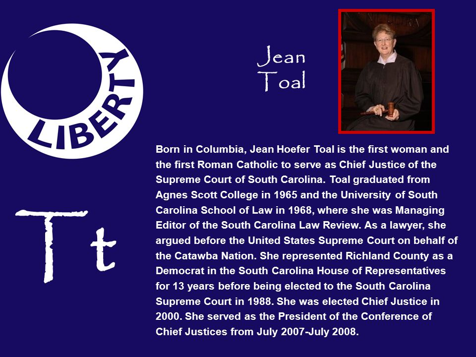 Tt Born in Columbia, Jean Hoefer Toal is the first woman and the first Roman Catholic to serve as Chief Justice of the Supreme Court of South Carolina.