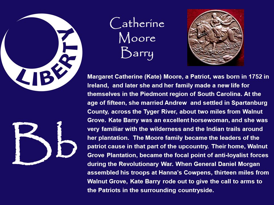 Bb Margaret Catherine (Kate) Moore, a Patriot, was born in 1752 in Ireland, and later she and her family made a new life for themselves in the Piedmont region of South Carolina.