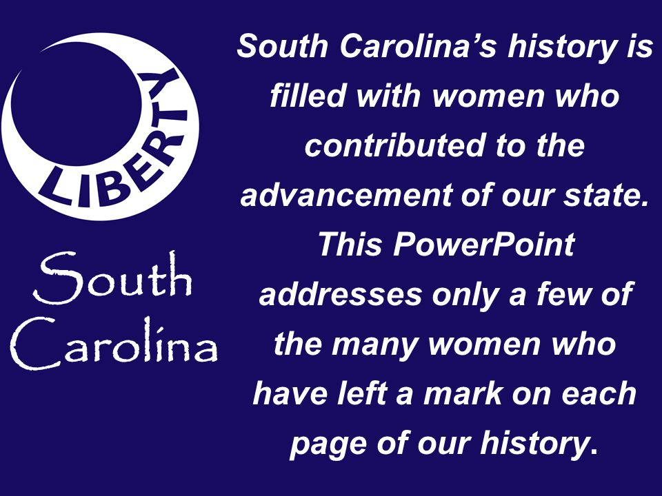 South Carolina South Carolina's history is filled with women who contributed to the advancement of our state.