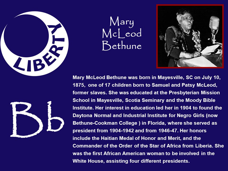 Bb Mary McLeod Bethune was born in Mayesville, SC on July 10, 1875, one of 17 children born to Samuel and Patsy McLeod, former slaves.
