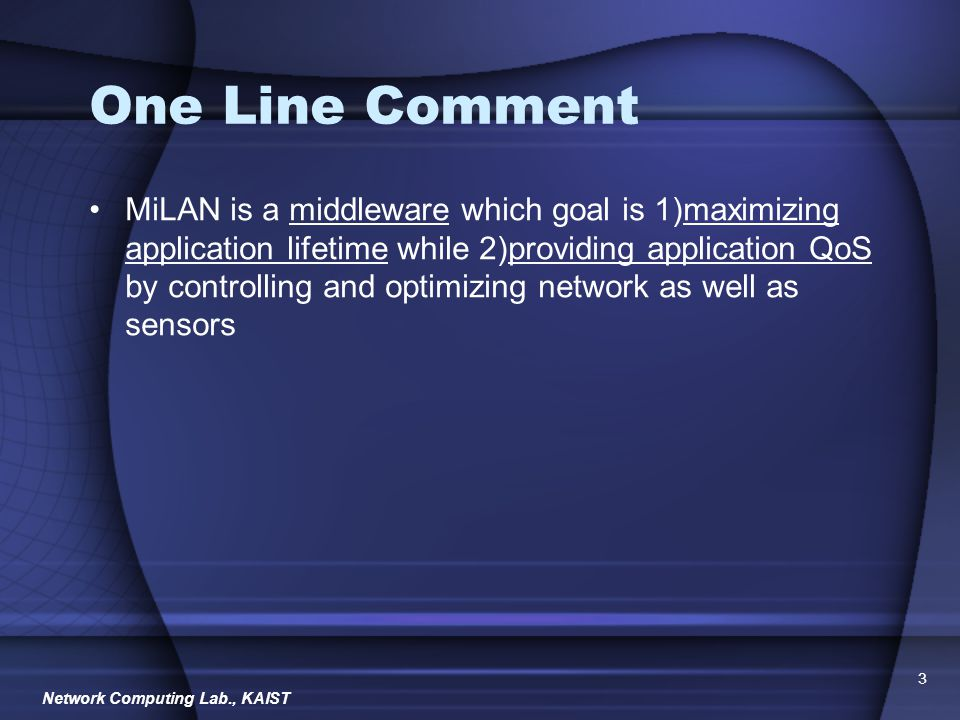Network Computing Lab., KAIST 3 One Line Comment MiLAN is a middleware which goal is 1)maximizing application lifetime while 2)providing application QoS by controlling and optimizing network as well as sensors