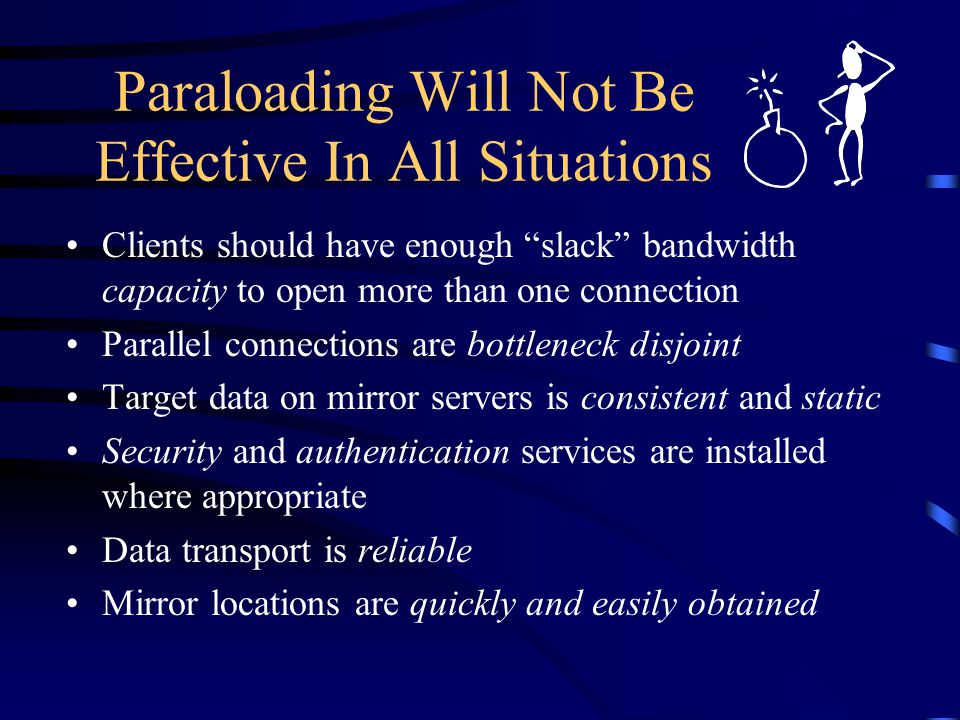 Paraloading Will Not Be Effective In All Situations Clients should have enough slack bandwidth capacity to open more than one connection Parallel connections are bottleneck disjoint Target data on mirror servers is consistent and static Security and authentication services are installed where appropriate Data transport is reliable Mirror locations are quickly and easily obtained