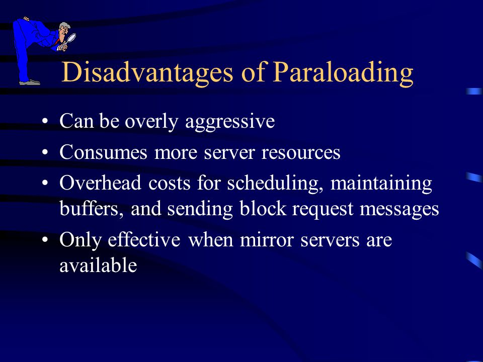 Disadvantages of Paraloading Can be overly aggressive Consumes more server resources Overhead costs for scheduling, maintaining buffers, and sending b