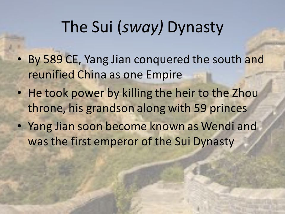 The Sui (sway) Dynasty By 589 CE, Yang Jian conquered the south and reunified China as one Empire He took power by killing the heir to the Zhou throne
