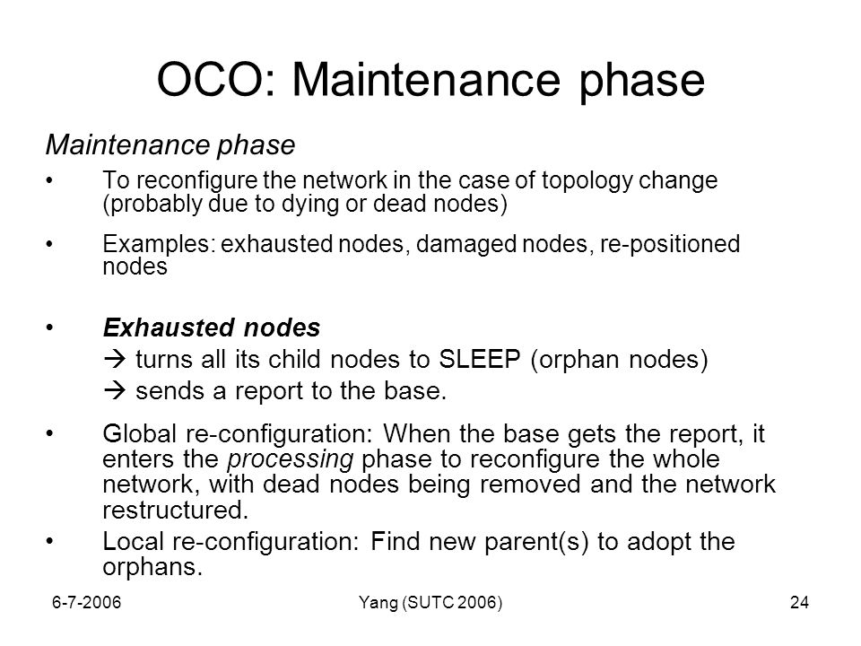 6-7-2006Yang (SUTC 2006)24 OCO: Maintenance phase Maintenance phase To reconfigure the network in the case of topology change (probably due to dying or dead nodes) Examples: exhausted nodes, damaged nodes, re-positioned nodes Exhausted nodes  turns all its child nodes to SLEEP (orphan nodes)  sends a report to the base.