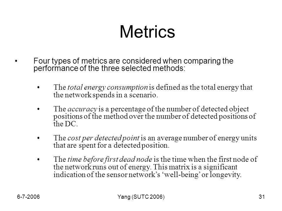 6-7-2006Yang (SUTC 2006)31 Metrics Four types of metrics are considered when comparing the performance of the three selected methods: The total energy consumption is defined as the total energy that the network spends in a scenario.