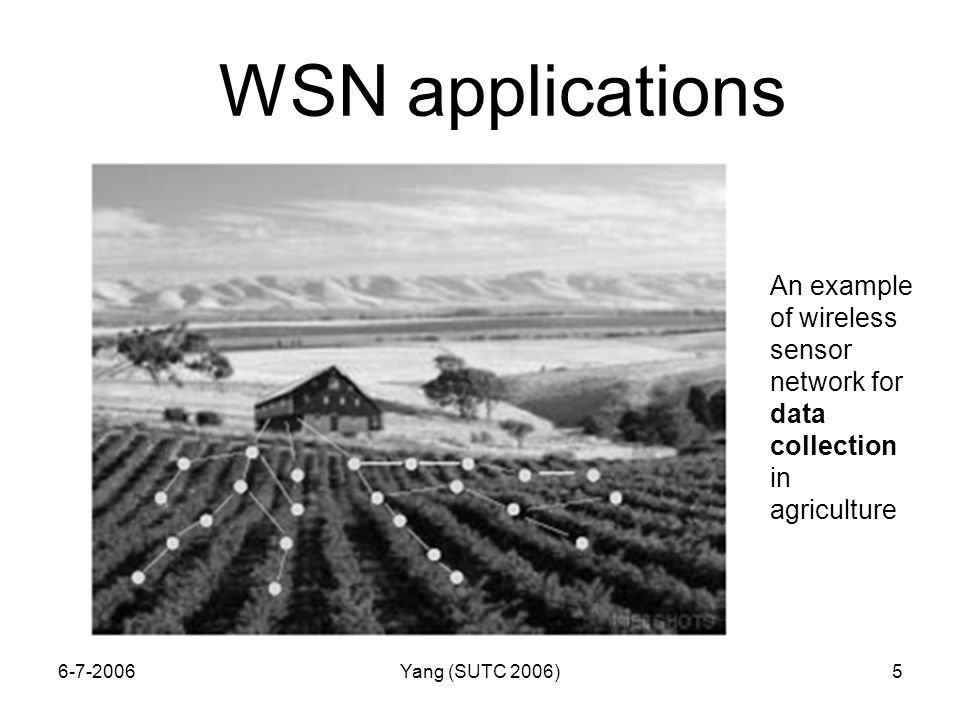 6-7-2006Yang (SUTC 2006)5 WSN applications An example of wireless sensor network for data collection in agriculture