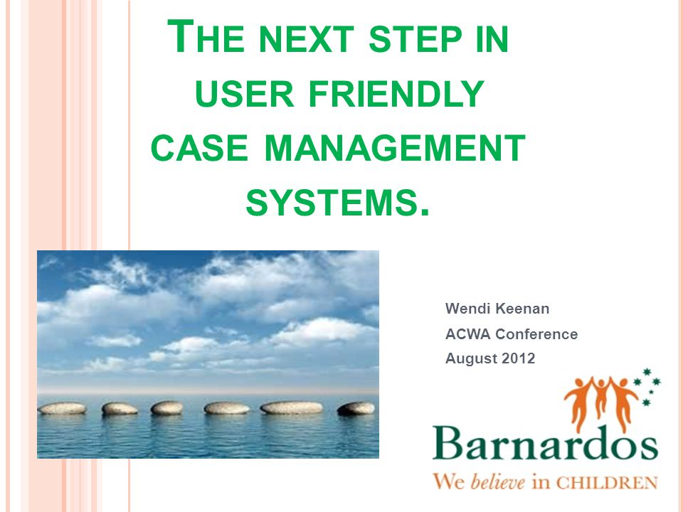 G ETTING SO MUCH BETTER . T HE NEXT STEP IN USER FRIENDLY CASE MANAGEMENT SYSTEMS.