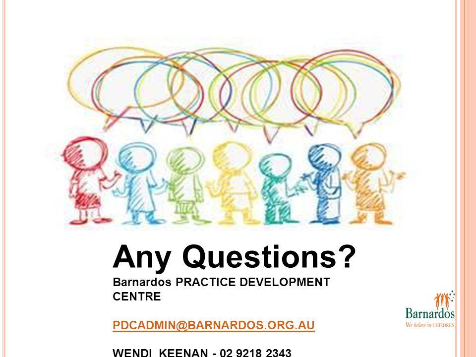 Any Questions? Barnardos PRACTICE DEVELOPMENT CENTRE PDCADMIN@BARNARDOS.ORG.AU PDCADMIN@BARNARDOS.ORG.AU WENDI KEENAN - 02 9218 2343