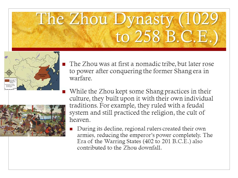 The Zhou Dynasty (1029 to 258 B.C.E.) The Zhou was at first a nomadic tribe, but later rose to power after conquering the former Shang era in warfare.