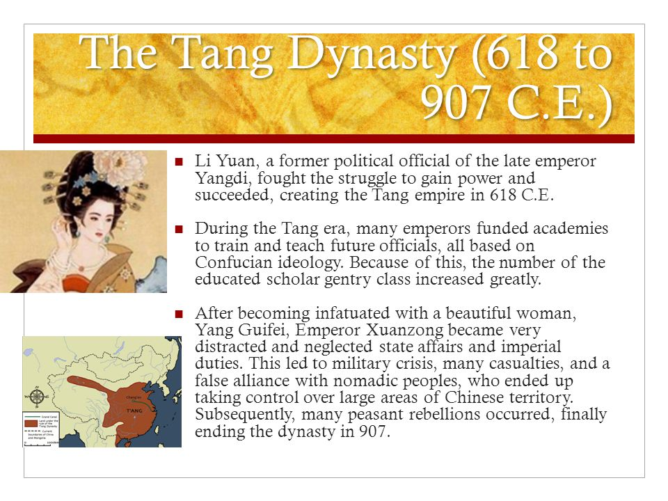 The Tang Dynasty (618 to 907 C.E.) Li Yuan, a former political official of the late emperor Yangdi, fought the struggle to gain power and succeeded, creating the Tang empire in 618 C.E.