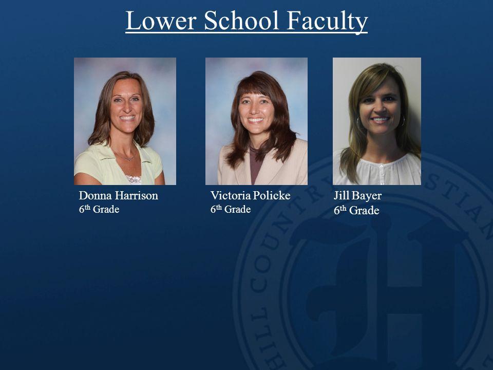 Lower School Faculty Donna Harrison 6 th Grade Victoria Policke 6 th Grade Jill Bayer 6 th Grade