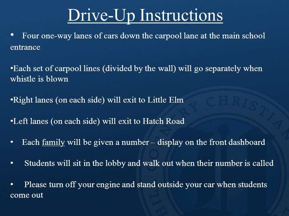 Four one-way lanes of cars down the carpool lane at the main school entrance Each set of carpool lines (divided by the wall) will go separately when whistle is blown Right lanes (on each side) will exit to Little Elm Left lanes (on each side) will exit to Hatch Road Each family will be given a number – display on the front dashboard Students will sit in the lobby and walk out when their number is called Please turn off your engine and stand outside your car when students come out Drive-Up Instructions