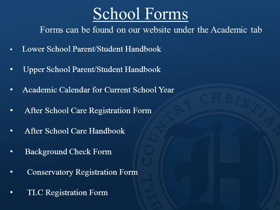 School Forms Forms can be found on our website under the Academic tab Lower School Parent/Student Handbook Upper School Parent/Student Handbook Academic Calendar for Current School Year After School Care Registration Form After School Care Handbook Background Check Form Conservatory Registration Form TLC Registration Form