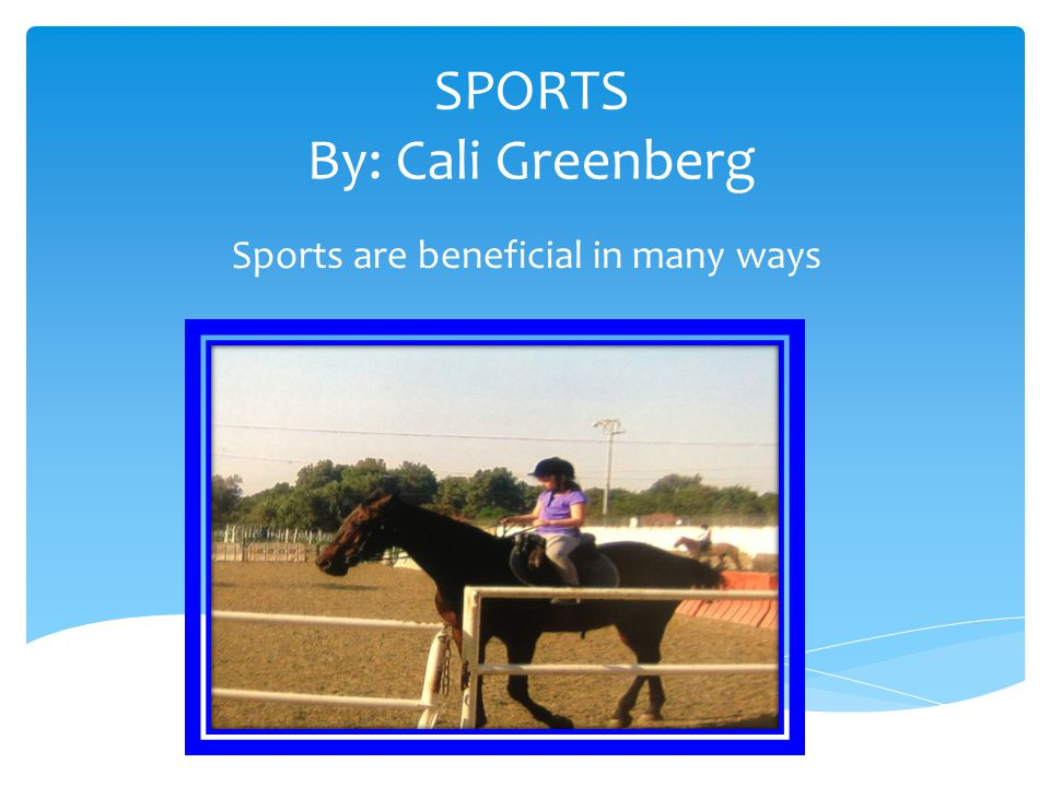 SPORTS By: Cali Greenberg Sports are beneficial in many ways