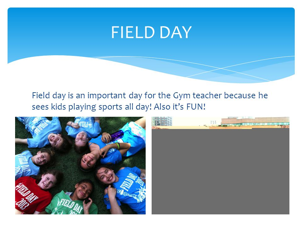 Field day is an important day for the Gym teacher because he sees kids playing sports all day.