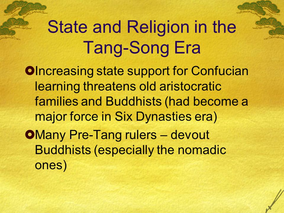 State and Religion in the Tang-Song Era  Increasing state support for Confucian learning threatens old aristocratic families and Buddhists (had become a major force in Six Dynasties era)  Many Pre-Tang rulers – devout Buddhists (especially the nomadic ones)