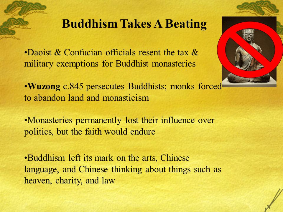 Buddhism Takes A Beating Daoist & Confucian officials resent the tax & military exemptions for Buddhist monasteries Wuzong c.845 persecutes Buddhists;