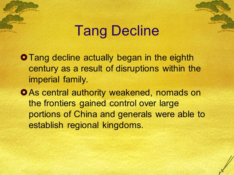 Tang Decline  Tang decline actually began in the eighth century as a result of disruptions within the imperial family.  As central authority weakene