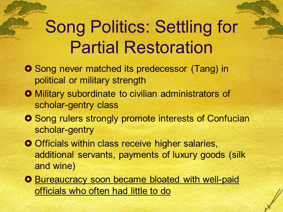 Song Politics: Settling for Partial Restoration  Song never matched its predecessor (Tang) in political or military strength  Military subordinate to civilian administrators of scholar-gentry class  Song rulers strongly promote interests of Confucian scholar-gentry  Officials within class receive higher salaries, additional servants, payments of luxury goods (silk and wine)  Bureaucracy soon became bloated with well-paid officials who often had little to do