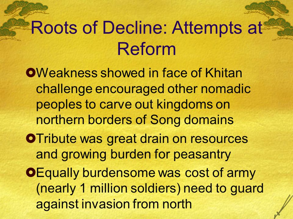 Roots of Decline: Attempts at Reform  Weakness showed in face of Khitan challenge encouraged other nomadic peoples to carve out kingdoms on northern borders of Song domains  Tribute was great drain on resources and growing burden for peasantry  Equally burdensome was cost of army (nearly 1 million soldiers) need to guard against invasion from north