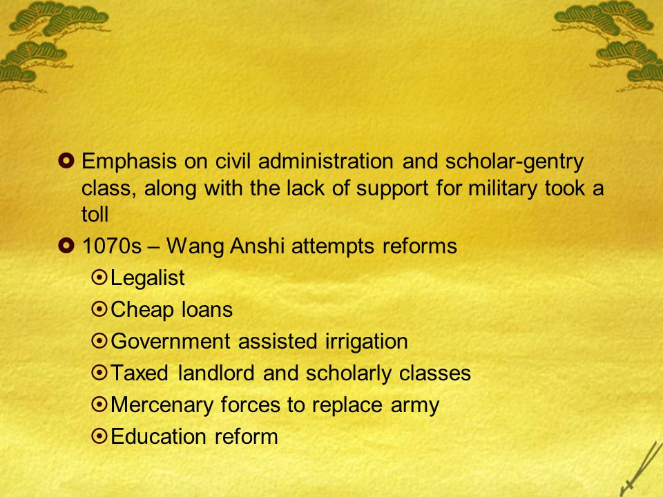  Emphasis on civil administration and scholar-gentry class, along with the lack of support for military took a toll  1070s – Wang Anshi attempts ref