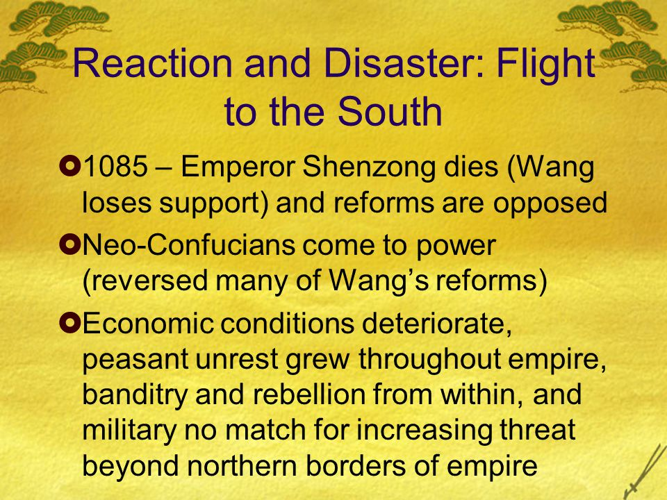 Reaction and Disaster: Flight to the South  1085 – Emperor Shenzong dies (Wang loses support) and reforms are opposed  Neo-Confucians come to power (reversed many of Wang's reforms)  Economic conditions deteriorate, peasant unrest grew throughout empire, banditry and rebellion from within, and military no match for increasing threat beyond northern borders of empire