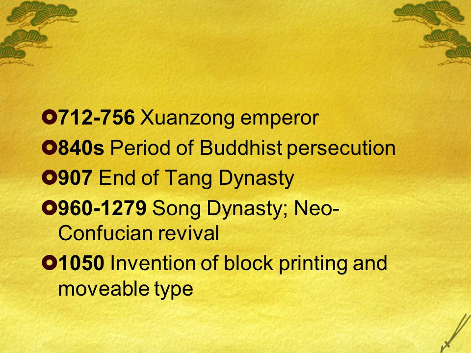  712-756 Xuanzong emperor  840s Period of Buddhist persecution  907 End of Tang Dynasty  960-1279 Song Dynasty; Neo- Confucian revival  1050 Invention of block printing and moveable type