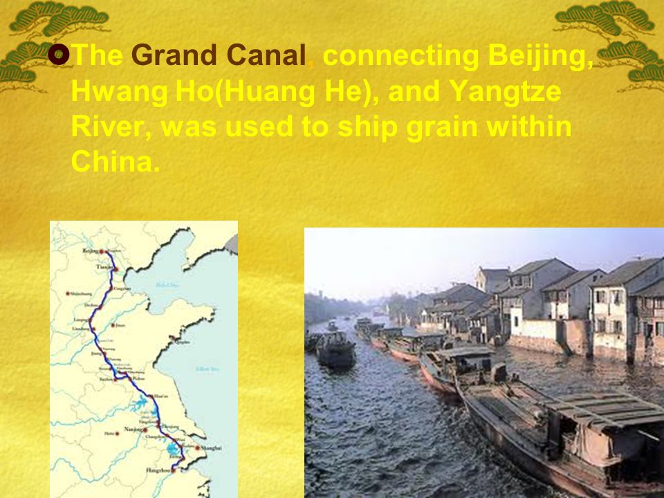  The Grand Canal, connecting Beijing, Hwang Ho(Huang He), and Yangtze River, was used to ship grain within China.