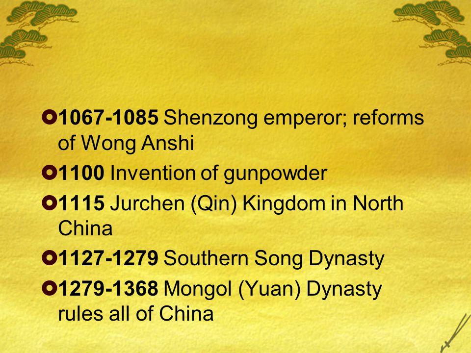  1067-1085 Shenzong emperor; reforms of Wong Anshi  1100 Invention of gunpowder  1115 Jurchen (Qin) Kingdom in North China  1127-1279 Southern Song Dynasty  1279-1368 Mongol (Yuan) Dynasty rules all of China