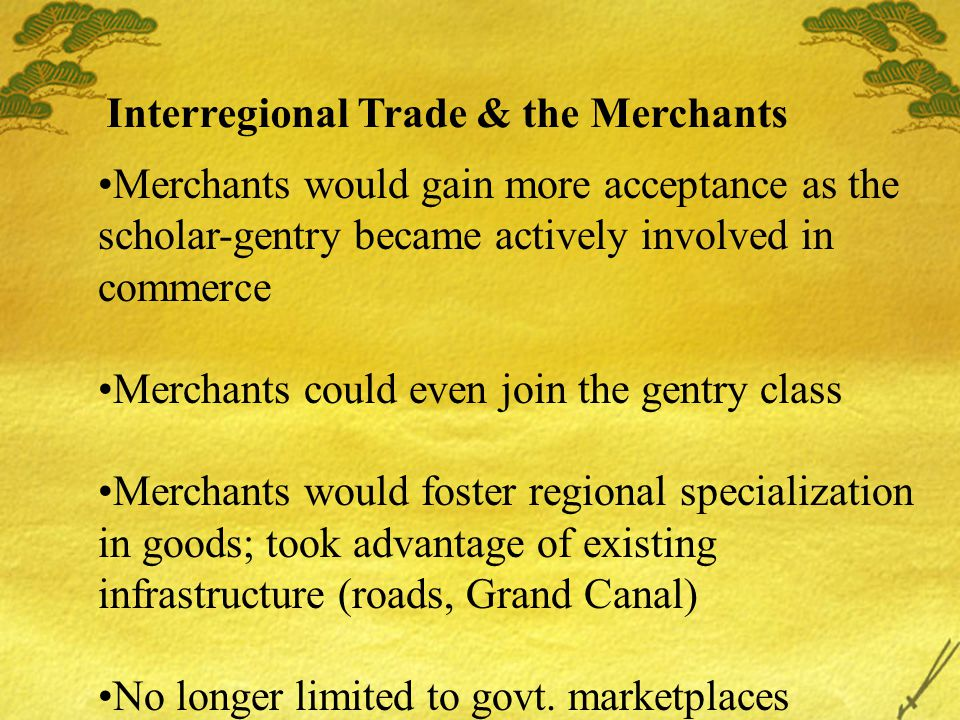 Interregional Trade & the Merchants Merchants would gain more acceptance as the scholar-gentry became actively involved in commerce Merchants could even join the gentry class Merchants would foster regional specialization in goods; took advantage of existing infrastructure (roads, Grand Canal) No longer limited to govt.