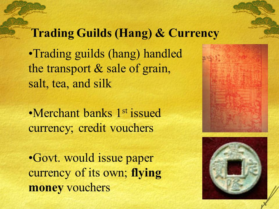 Trading Guilds (Hang) & Currency Trading guilds (hang) handled the transport & sale of grain, salt, tea, and silk Merchant banks 1 st issued currency;