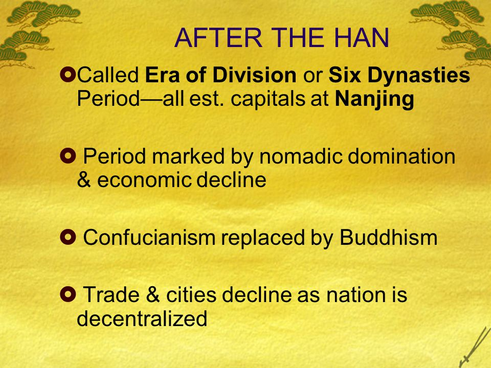 AFTER THE HAN  Called Era of Division or Six Dynasties Period—all est. capitals at Nanjing  Period marked by nomadic domination & economic decline 