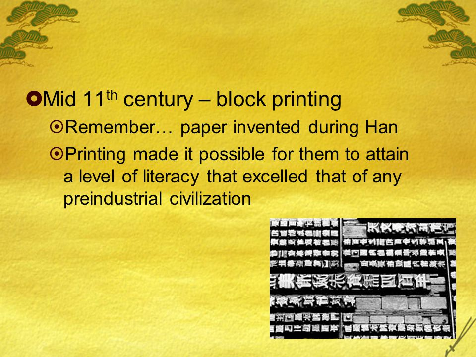  Mid 11 th century – block printing  Remember… paper invented during Han  Printing made it possible for them to attain a level of literacy that excelled that of any preindustrial civilization