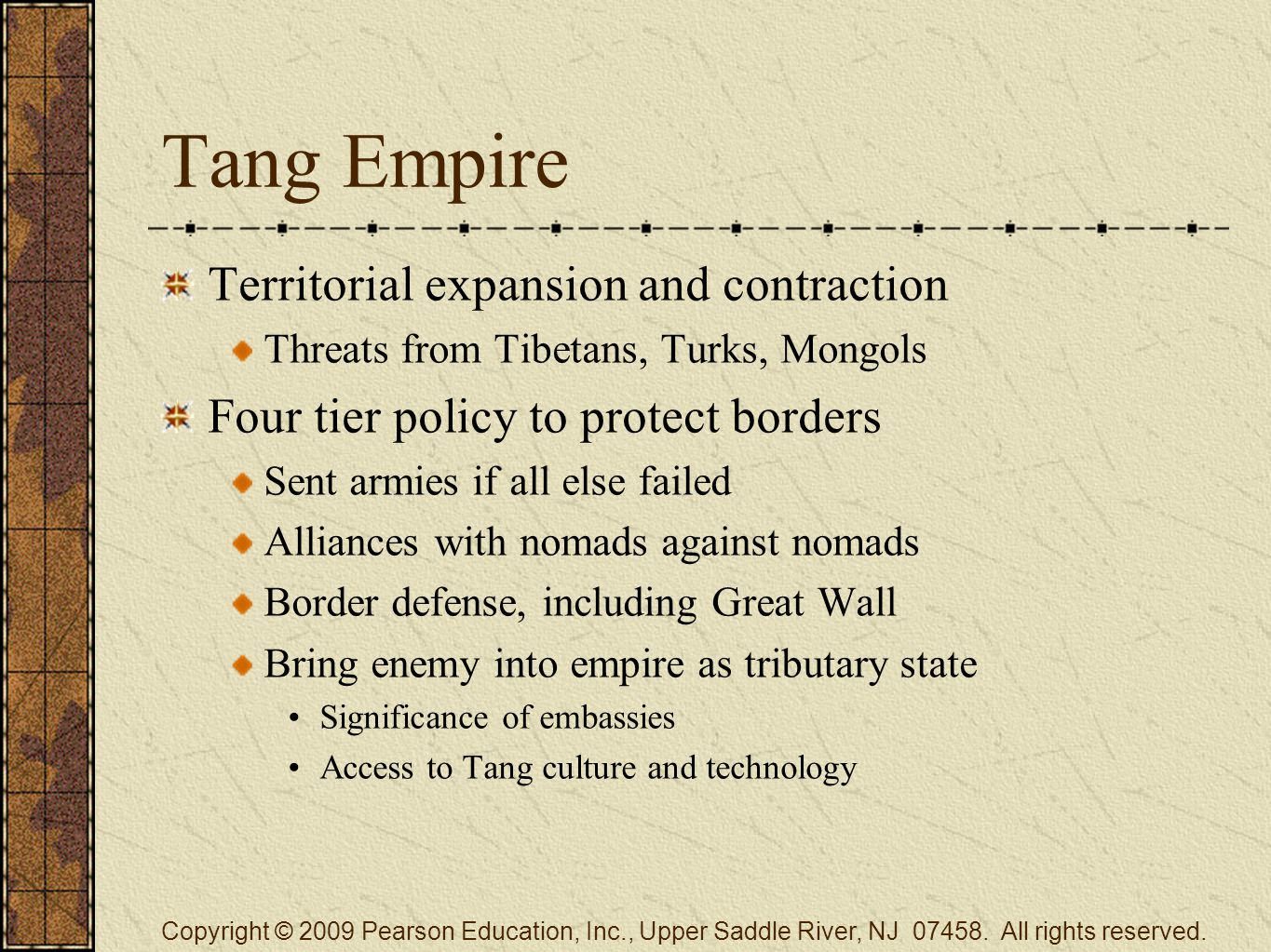 Tang Empire Territorial expansion and contraction Threats from Tibetans, Turks, Mongols Four tier policy to protect borders Sent armies if all else failed Alliances with nomads against nomads Border defense, including Great Wall Bring enemy into empire as tributary state Significance of embassies Access to Tang culture and technology Copyright © 2009 Pearson Education, Inc., Upper Saddle River, NJ 07458.