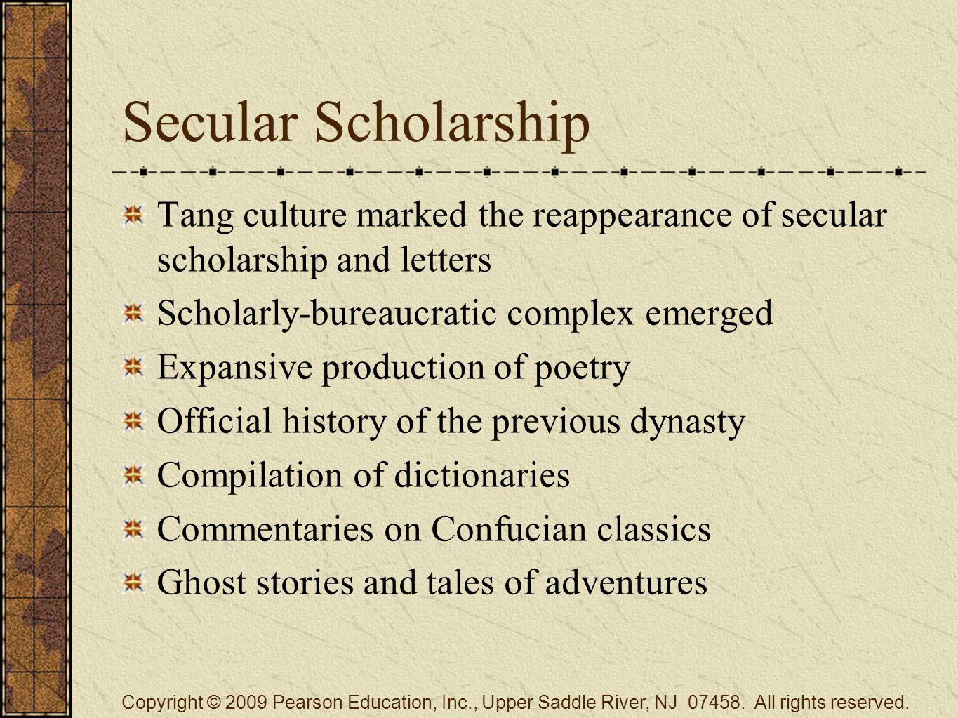 Secular Scholarship Tang culture marked the reappearance of secular scholarship and letters Scholarly-bureaucratic complex emerged Expansive production of poetry Official history of the previous dynasty Compilation of dictionaries Commentaries on Confucian classics Ghost stories and tales of adventures Copyright © 2009 Pearson Education, Inc., Upper Saddle River, NJ 07458.