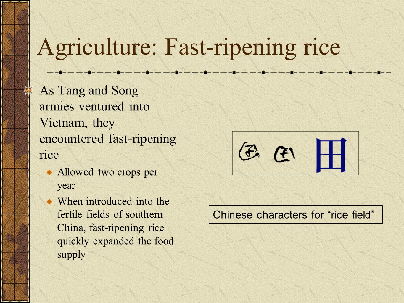 Agriculture: Fast-ripening rice As Tang and Song armies ventured into Vietnam, they encountered fast-ripening rice Allowed two crops per year When introduced into the fertile fields of southern China, fast-ripening rice quickly expanded the food supply Chinese characters for rice field