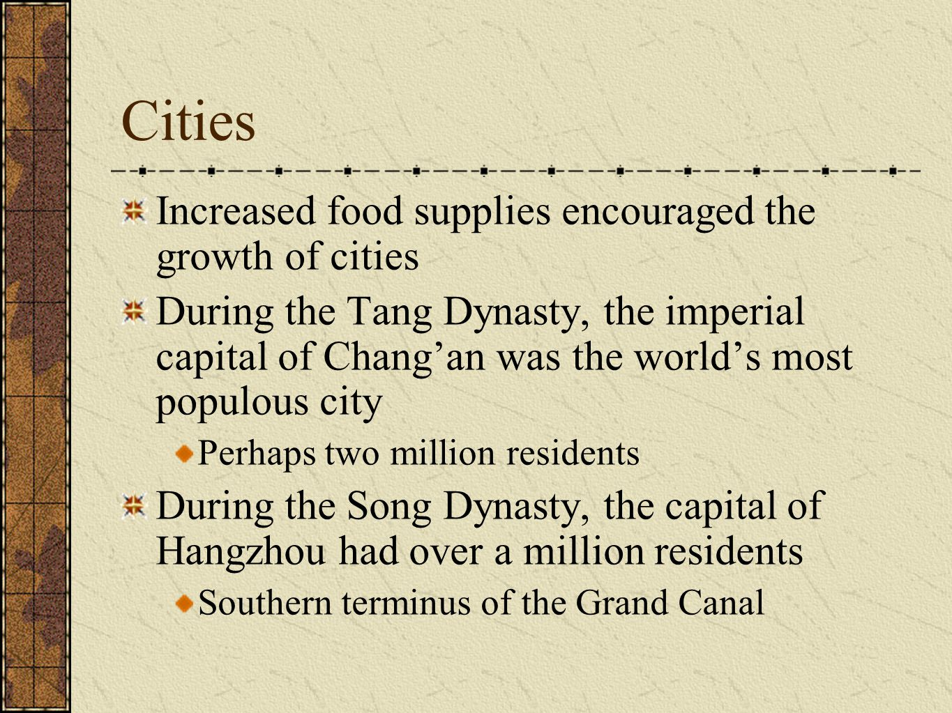 Cities Increased food supplies encouraged the growth of cities During the Tang Dynasty, the imperial capital of Chang'an was the world's most populous city Perhaps two million residents During the Song Dynasty, the capital of Hangzhou had over a million residents Southern terminus of the Grand Canal