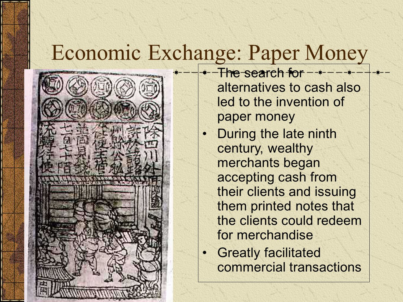 Economic Exchange: Paper Money The search for alternatives to cash also led to the invention of paper money During the late ninth century, wealthy merchants began accepting cash from their clients and issuing them printed notes that the clients could redeem for merchandise Greatly facilitated commercial transactions