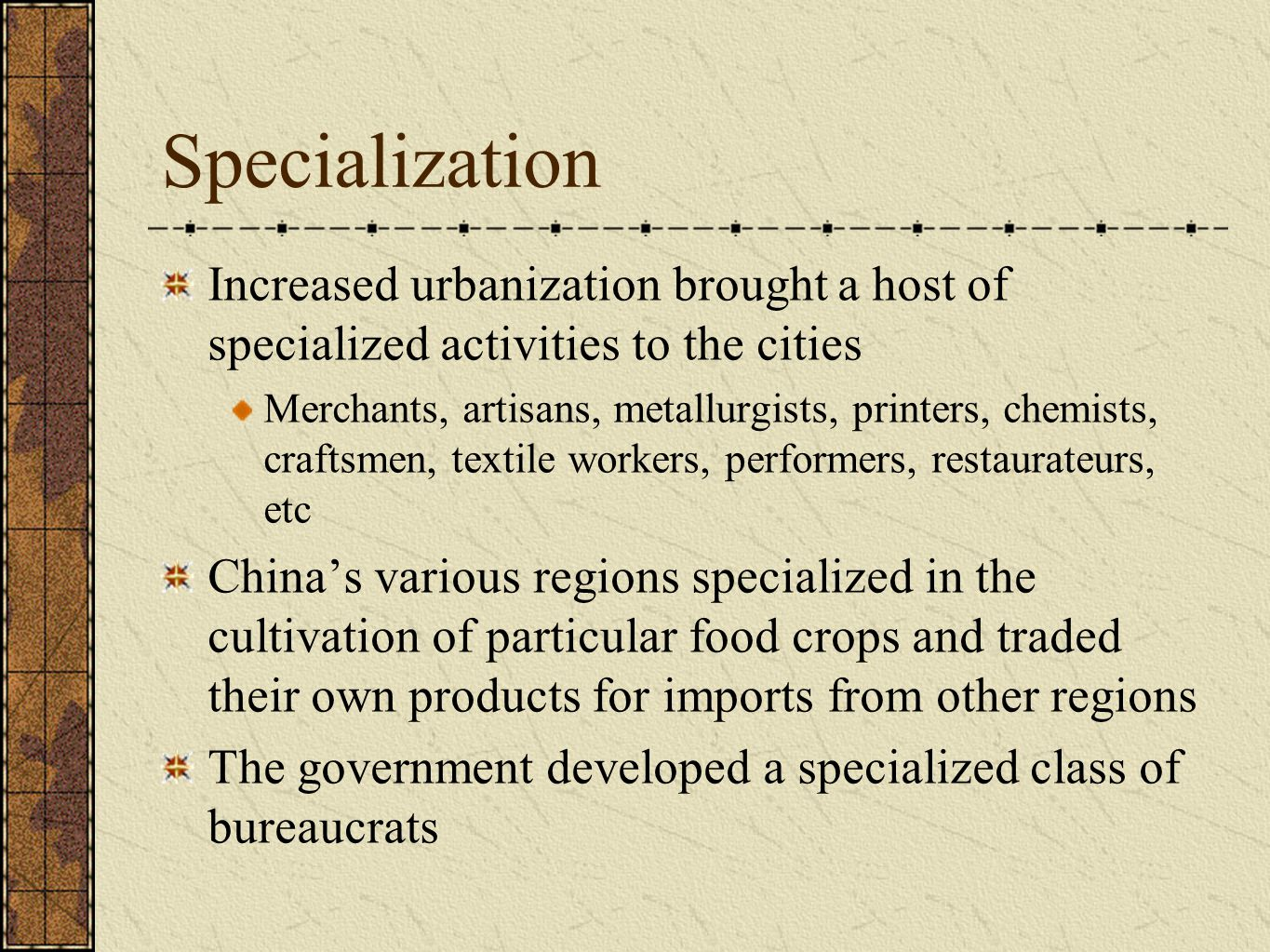 Specialization Increased urbanization brought a host of specialized activities to the cities Merchants, artisans, metallurgists, printers, chemists, craftsmen, textile workers, performers, restaurateurs, etc China's various regions specialized in the cultivation of particular food crops and traded their own products for imports from other regions The government developed a specialized class of bureaucrats
